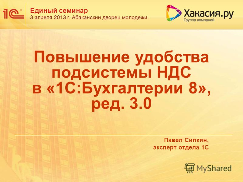 Единый семинар 3 апреля 2013 г. Абаканский дворец молодежи. Павел Сипкин, эксперт отдела 1С Повышение удобства подсистемы НДС в «1С:Бухгалтерии 8», ред. 3.0