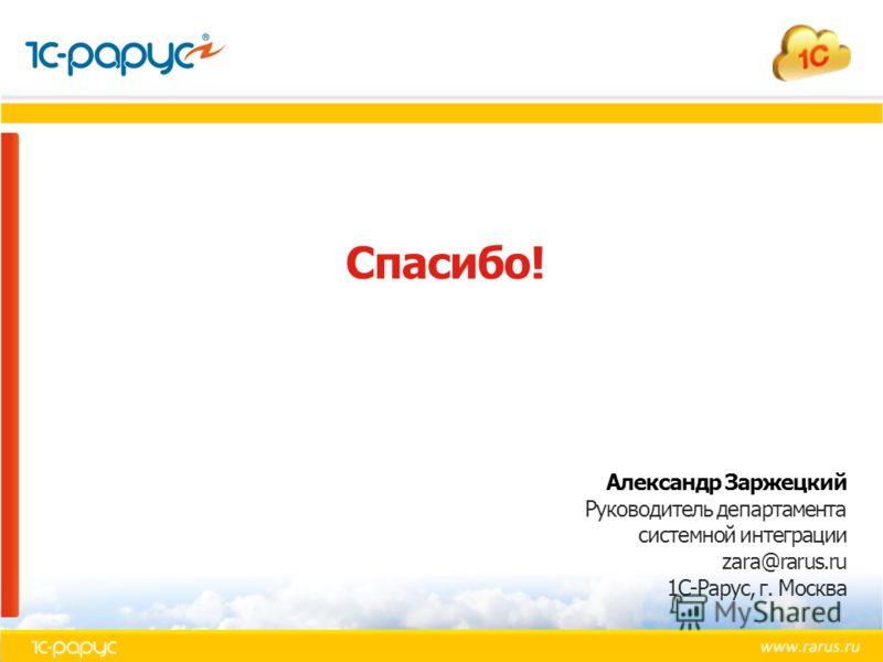 Спасибо! Александр Заржецкий Руководитель департамента системной интеграции zara@rarus.ru 1С-Рарус, г. Москва