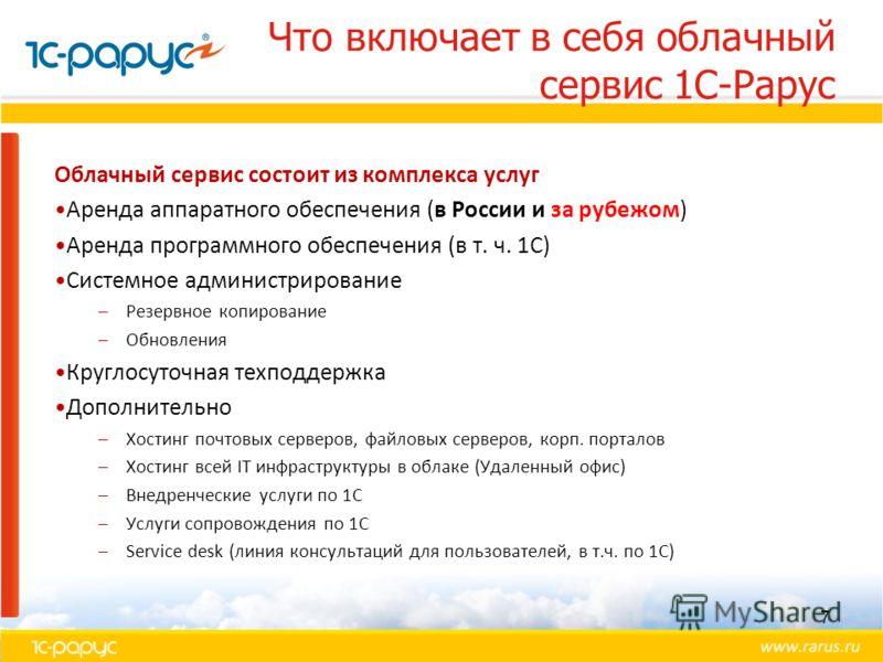 Облачный сервис состоит из комплекса услуг Аренда аппаратного обеспечения (в России и за рубежом) Аренда программного обеспечения (в т. ч. 1С) Системное администрирование –Резервное копирование –Обновления Круглосуточная техподдержка Дополнительно –Х
