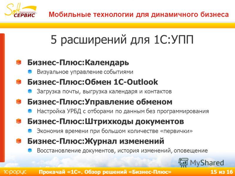 Мобильные технологии для динамичного бизнеса Прокачай «1С». Обзор решений «Бизнес-Плюс» 15 из 16 5 расширений для 1С:УПП Бизнес-Плюс:Календарь Визуальное управление событиями Бизнес-Плюс:Обмен 1С-Outlook Загрузка почты, выгрузка календаря и контактов