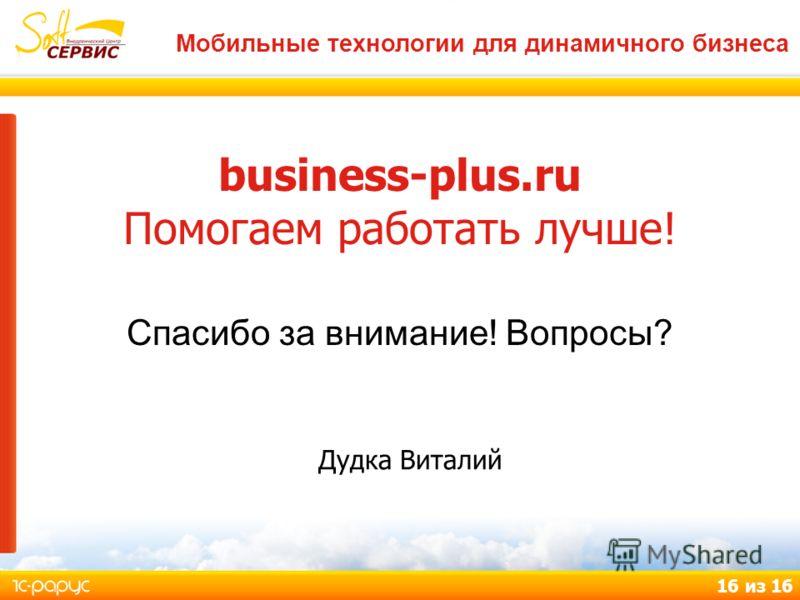 Мобильные технологии для динамичного бизнеса 16 из 16 business-plus.ru Помогаем работать лучше! Спасибо за внимание! Вопросы? Дудка Виталий