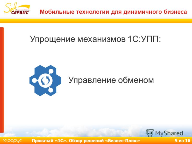 Мобильные технологии для динамичного бизнеса Прокачай «1С». Обзор решений «Бизнес-Плюс» 5 из 16 Упрощение механизмов 1С:УПП: Управление обменом