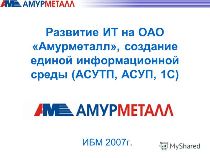 Развитие ИТ на ОАО «Амурметалл», создание единой информационной среды (АСУТП, АСУП, 1С) ИБМ 2007г.