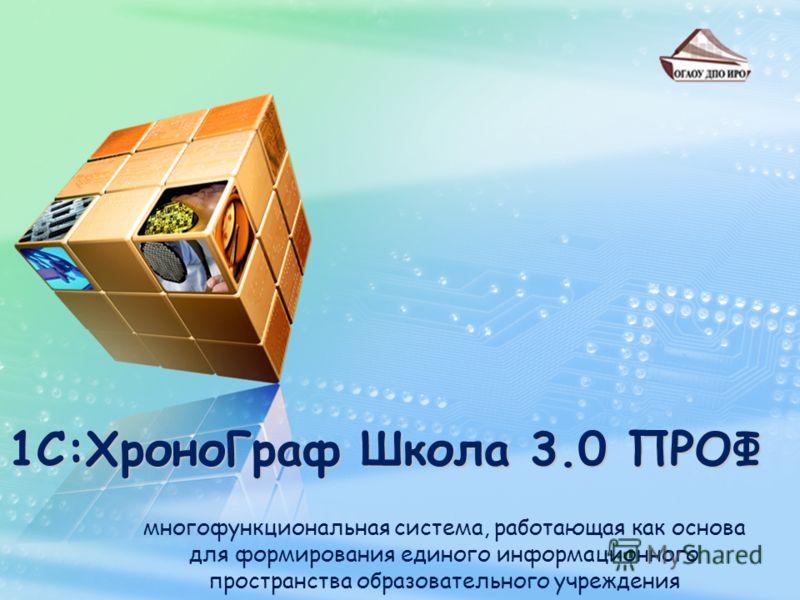 1С:ХроноГраф Школа 3.0 ПРОФ многофункциональная система, работающая как основа для формирования единого информационного пространства образовательного учреждения
