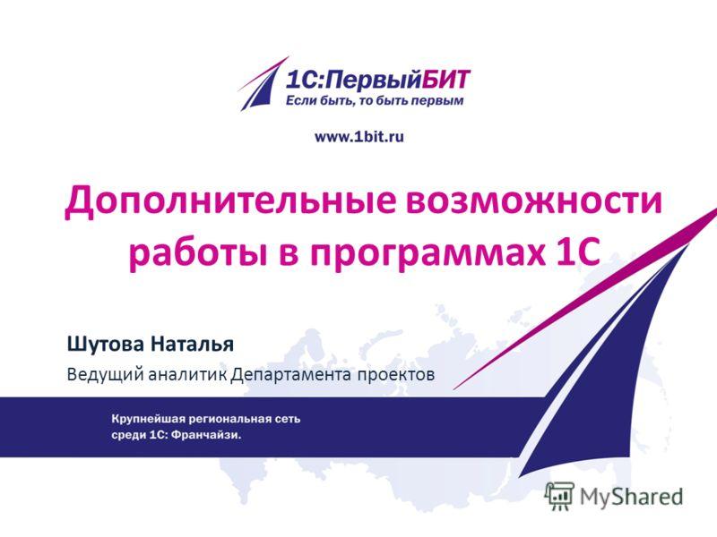 Дополнительные возможности работы в программах 1С Шутова Наталья Ведущий аналитик Департамента проектов
