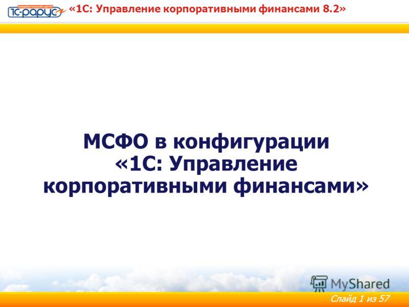 Слайд 1 из 57 «1С: Управление корпоративными финансами 8.2» МСФО в конфигурации «1С: Управление корпоративными финансами»