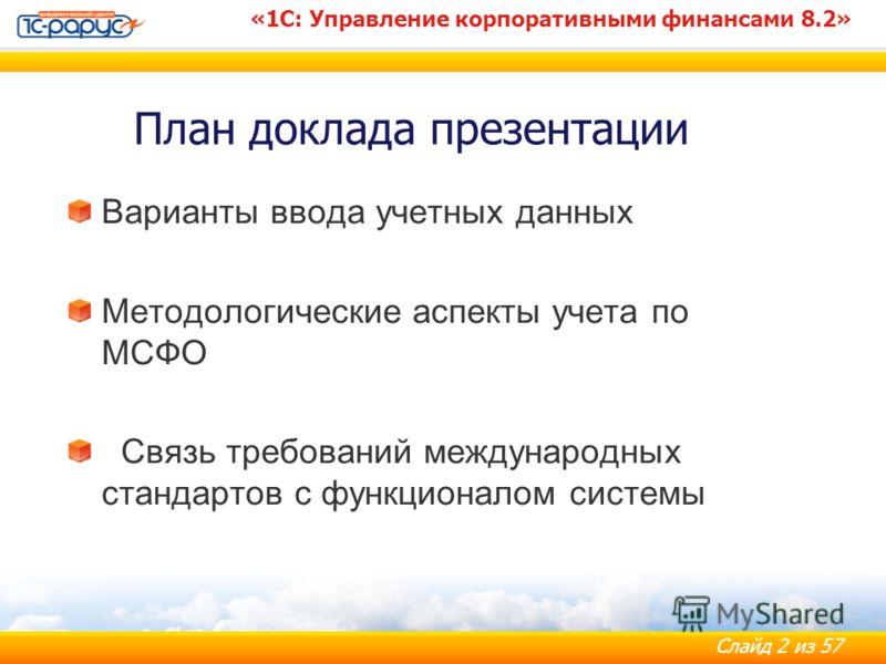 Слайд 2 из 57 «1С: Управление корпоративными финансами 8.2» План доклада презентации Варианты ввода учетных данных Методологические аспекты учета по МСФО Связь требований международных стандартов с функционалом системы