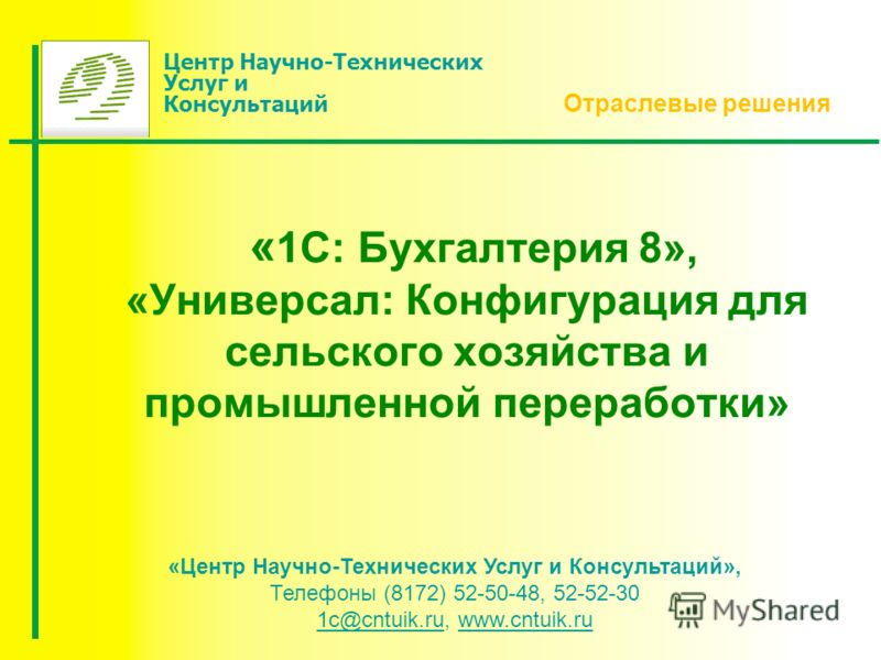 « 1С: Бухгалтерия 8», «Универсал: Конфигурация для сельского хозяйства и промышленной переработки» Отраслевые решения «Центр Научно-Технических Услуг и Консультаций», Телефоны (8172) 52-50-48, 52-52-30 1с@сntuik.ru, www.cntuik.ru 1с@сntuik.ruwww.cntu