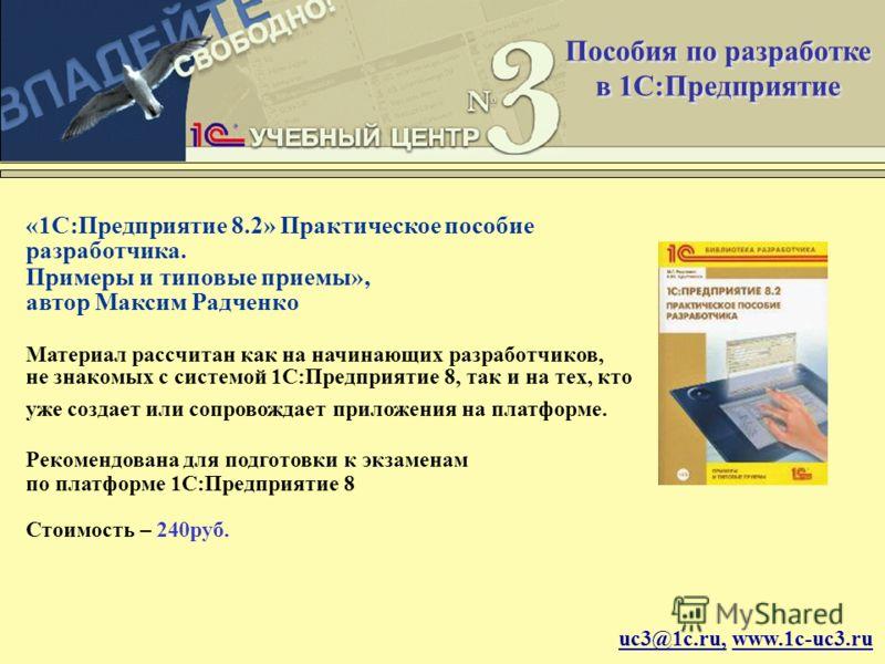 uc3@1c.ru, www.1c-uc3.ru «1С:Предприятие 8.2» Практическое пособие разработчика. Примеры и типовые приемы», автор Максим Радченко Материал рассчитан как на начинающих разработчиков, не знакомых с системой 1С:Предприятие 8, так и на тех, кто уже созда