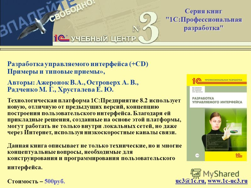 uc3@1c.ru, www.1c-uc3.ru Разработка управляемого интерфейса (+CD) Примеры и типовые приемы», Авторы: Ажеронок В.А., Островерх А. В., Радченко М. Г., Хрусталева Е. Ю. Технологическая платформа 1С:Предприятие 8.2 использует новую, отличную от предыдущи
