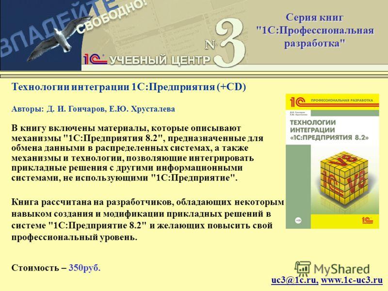 uc3@1c.ru, www.1c-uc3.ru Технологии интеграции 1С:Предприятия (+CD) Авторы: Д. И. Гончаров, Е.Ю. Хрусталева В книгу включены материалы, которые описывают механизмы