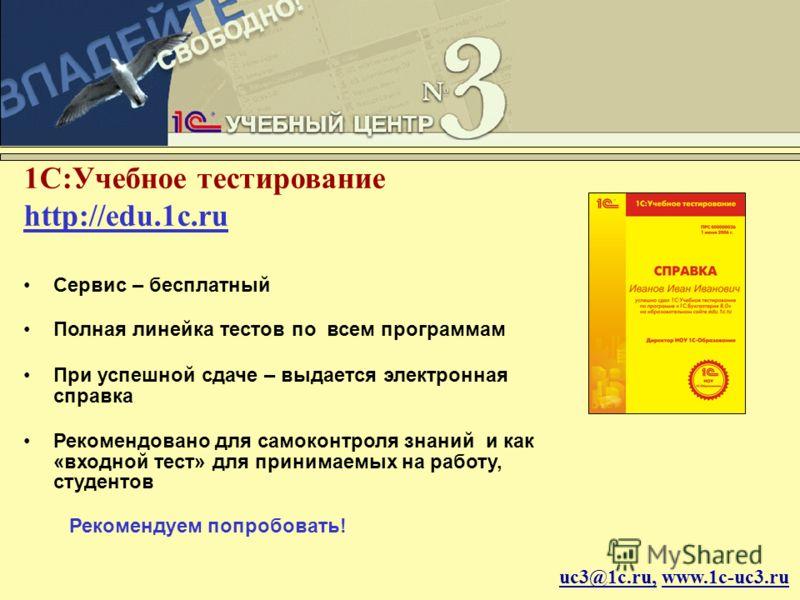 uc3@1c.ru, www.1c-uc3.ru 1С:Учебное тестирование http://edu.1c.ru Сервис – бесплатный Полная линейка тестов по всем программам При успешной сдаче – выдается электронная справка Рекомендовано для самоконтроля знаний и как «входной тест» для принимаемы