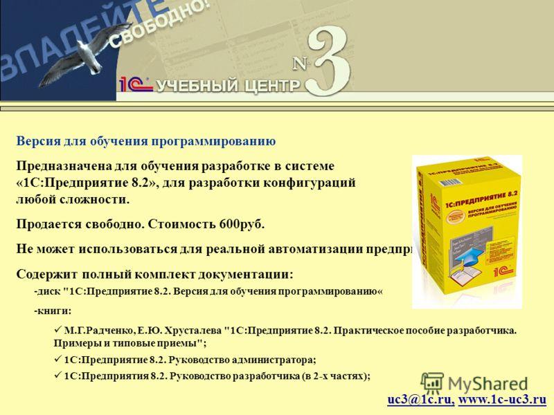 uc3@1c.ru, www.1c-uc3.ru Версия для обучения программированию Предназначена для обучения разработке в системе «1С:Предприятие 8.2», для разработки конфигураций любой сложности. Продается свободно. Стоимость 600руб. Не может использоваться для реально