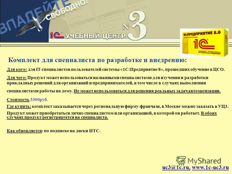 uc3@1c.ru, www.1c-uc3.ru Комплект для специалиста по разработке и внедрению: Для кого: для IT-специалистов пользователей системы «1С:Предприятие 8», прошедших обучение в ЦСО. Для чего: Продукт может использоваться названными специалистами для изучени