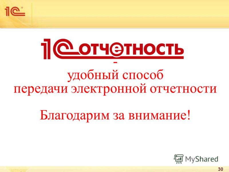 - удобный способ передачи электронной отчетности Благодарим за внимание! 30