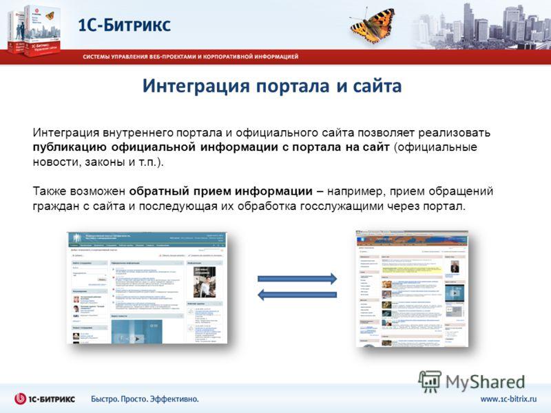 Интеграция портала и сайта Интеграция внутреннего портала и официального сайта позволяет реализовать публикацию официальной информации с портала на сайт (официальные новости, законы и т.п.). Также возможен обратный прием информации – например, прием