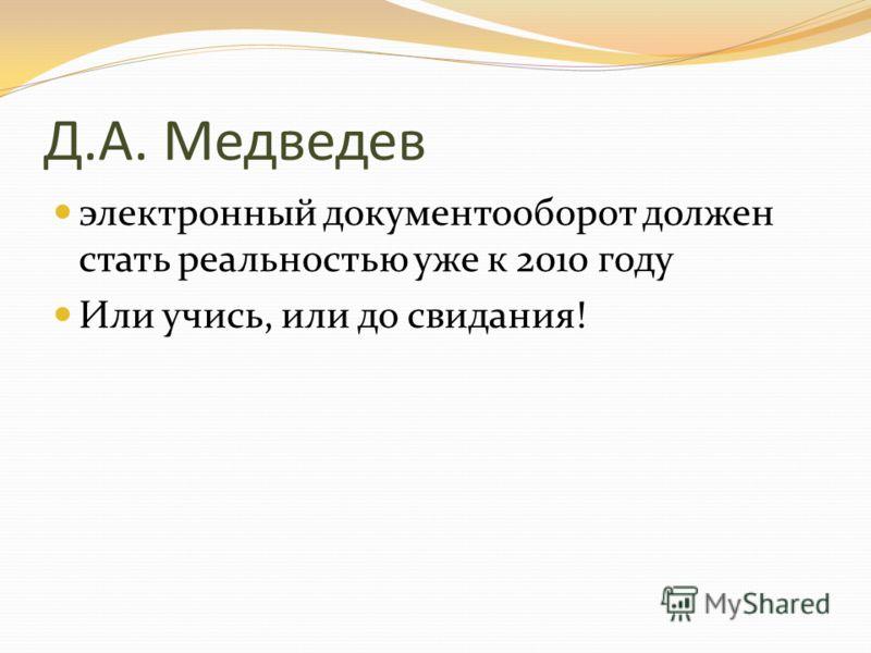 Д.А. Медведев электронный документооборот должен стать реальностью уже к 2010 году Или учись, или до свидания!
