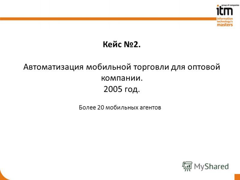 Кейс 2. Автоматизация мобильной торговли для оптовой компании. 2005 год. Более 20 мобильных агентов