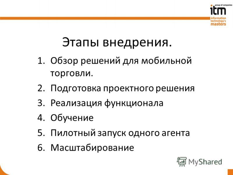 Этапы внедрения. 1.Обзор решений для мобильной торговли. 2.Подготовка проектного решения 3.Реализация функционала 4.Обучение 5.Пилотный запуск одного агента 6.Масштабирование