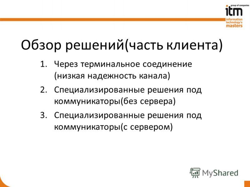 Обзор решений(часть клиента) 1.Через терминальное соединение (низкая надежность канала) 2.Специализированные решения под коммуникаторы(без сервера) 3.Специализированные решения под коммуникаторы(с сервером)