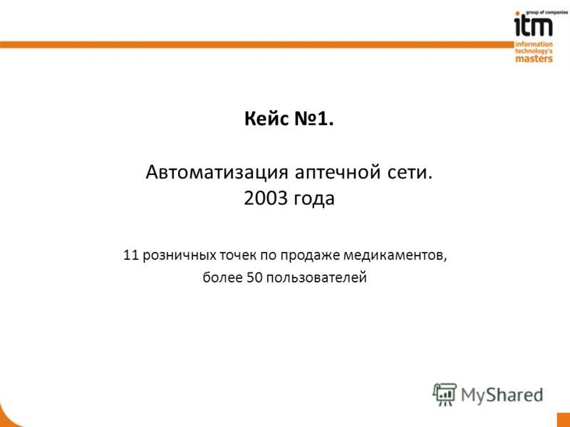 Кейс 1. Автоматизация аптечной сети. 2003 года 11 розничных точек по продаже медикаментов, более 50 пользователей