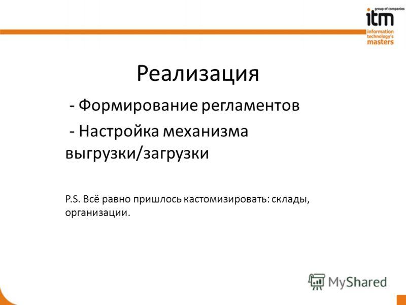 Реализация - Формирование регламентов - Настройка механизма выгрузки/загрузки P.S. Всё равно пришлось кастомизировать: склады, организации.