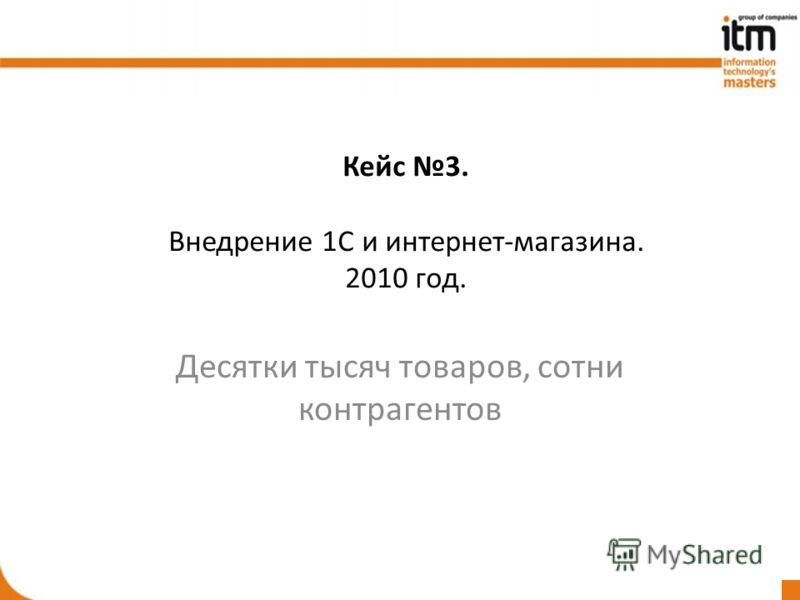 Кейс 3. Внедрение 1С и интернет-магазина. 2010 год. Десятки тысяч товаров, сотни контрагентов