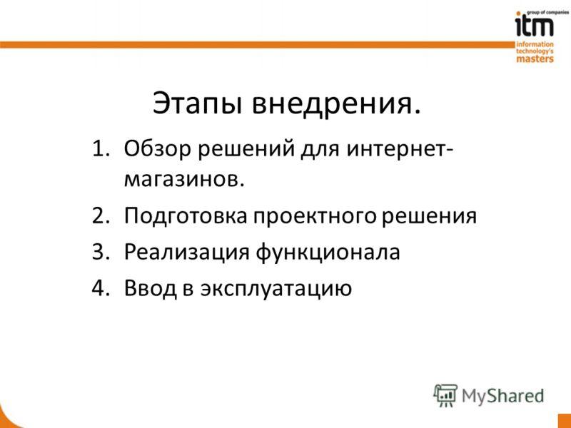 Этапы внедрения. 1.Обзор решений для интернет- магазинов. 2.Подготовка проектного решения 3.Реализация функционала 4.Ввод в эксплуатацию