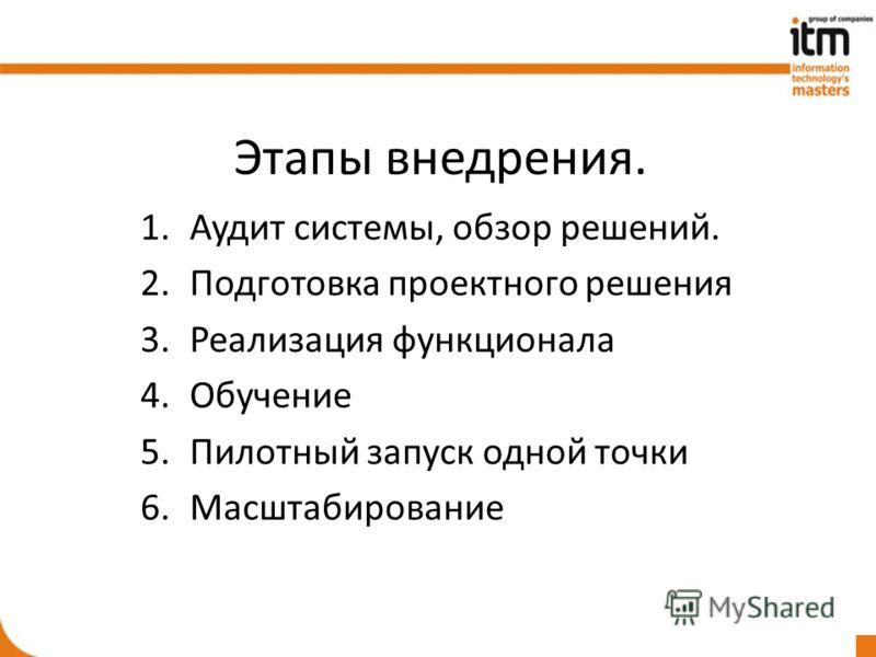 Этапы внедрения. 1.Аудит системы, обзор решений. 2.Подготовка проектного решения 3.Реализация функционала 4.Обучение 5.Пилотный запуск одной точки 6.Масштабирование