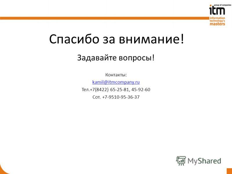 Спасибо за внимание! Задавайте вопросы! Контакты: kamil@itmcompany.ru Тел.+7(8422) 65-25-81, 45-92-60 Сот. +7-9510-95-36-37
