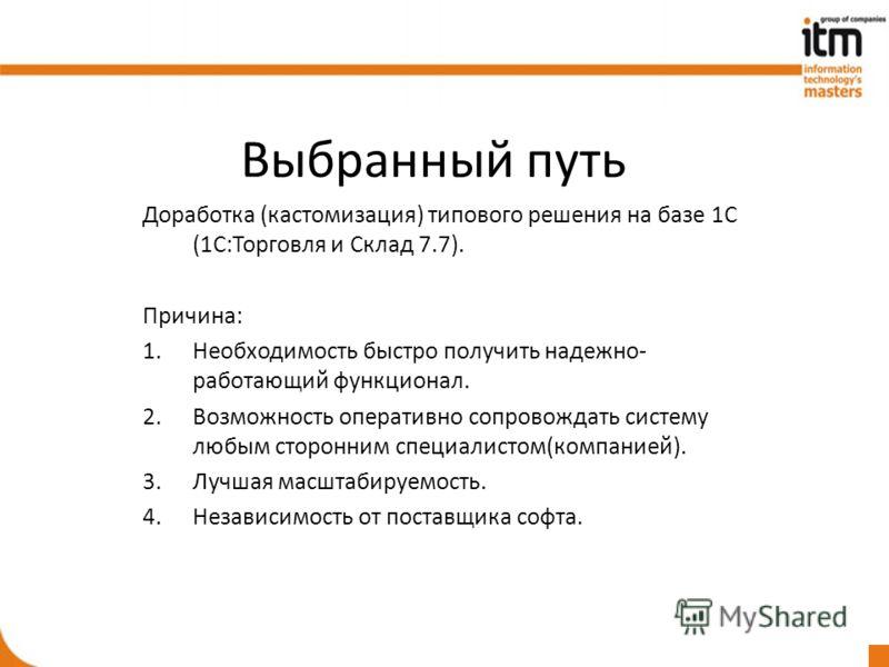 Выбранный путь Доработка (кастомизация) типового решения на базе 1С (1С:Торговля и Склад 7.7). Причина: 1.Необходимость быстро получить надежно- работающий функционал. 2.Возможность оперативно сопровождать систему любым сторонним специалистом(компани