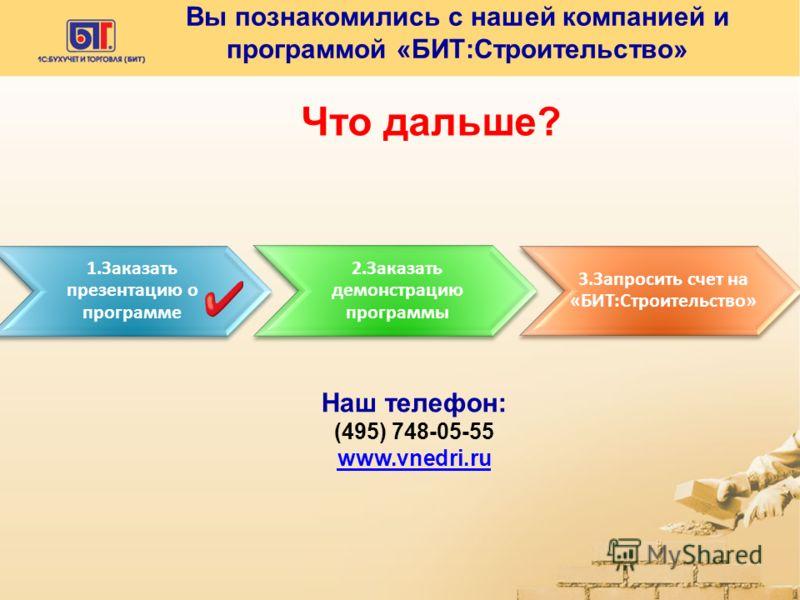 Вы познакомились с нашей компанией и программой «БИТ:Строительство» 1.Заказать презентацию о программе 2.Заказать демонстрацию программы 3.Запросить счет на «БИТ:Строительство» Наш телефон: (495) 748-05-55 www.vnedri.ru Что дальше?