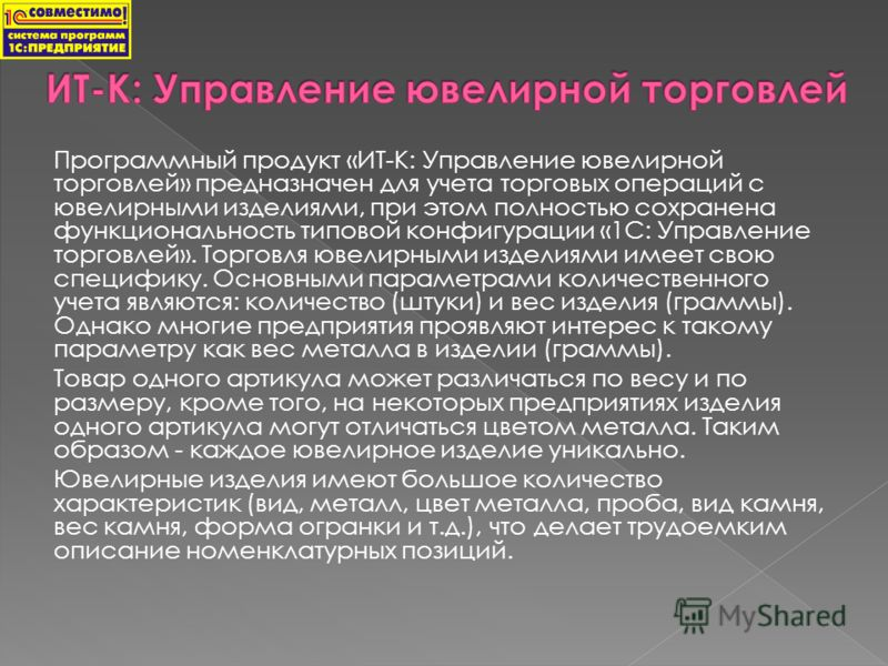 Программный продукт «ИТ-К: Управление ювелирной торговлей» предназначен для учета торговых операций с ювелирными изделиями, при этом полностью сохранена функциональность типовой конфигурации «1С: Управление торговлей». Торговля ювелирными изделиями и