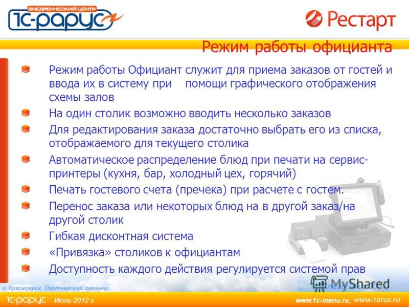 www.1c-menu.ru, Июль 2012 г. Слайд 14 из 30 г. Красноярск. Партнерский семинар. Режим работы Официант служит для приема заказов от гостей и ввода их в систему припомощи графического отображения схемы залов На один столик возможно вводить несколько за