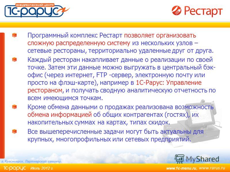www.1c-menu.ru, Июль 2012 г. Слайд 28 из 30 г. Красноярск. Партнерский семинар. Программный комплекс Рестарт позволяет организовать сложную распределенную систему из нескольких узлов – сетевые рестораны, территориально удаленные друг от друга. Каждый
