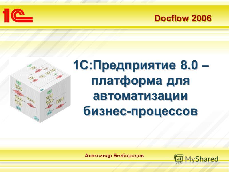 Docflow 2006 Александр Безбородов 1С:Предприятие 8.0 – платформа для автоматизации бизнес-процессов
