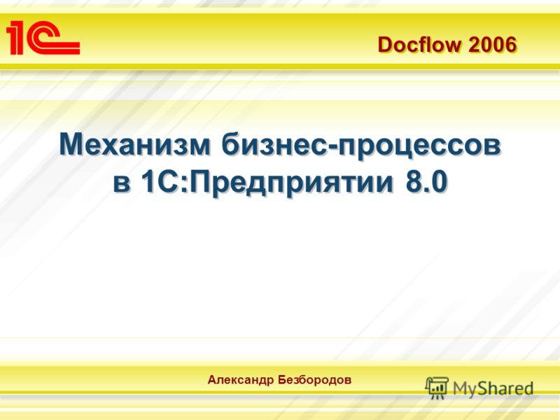 Docflow 2006 Александр Безбородов Механизм бизнес-процессов в 1С:Предприятии 8.0