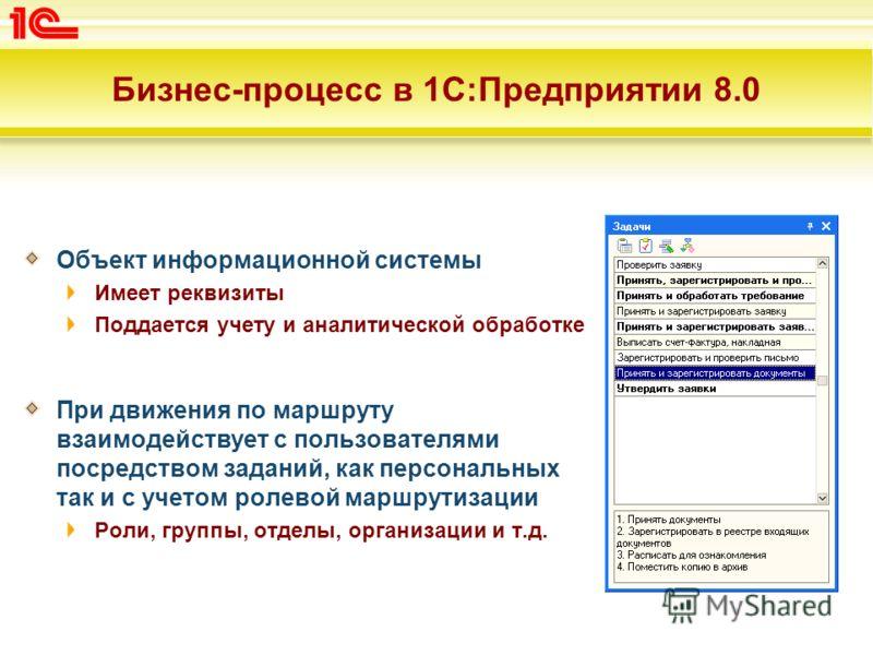 Бизнес-процесс в 1С:Предприятии 8.0 Объект информационной системы Имеет реквизиты Поддается учету и аналитической обработке При движения по маршруту взаимодействует с пользователями посредством заданий, как персональных так и с учетом ролевой маршрут