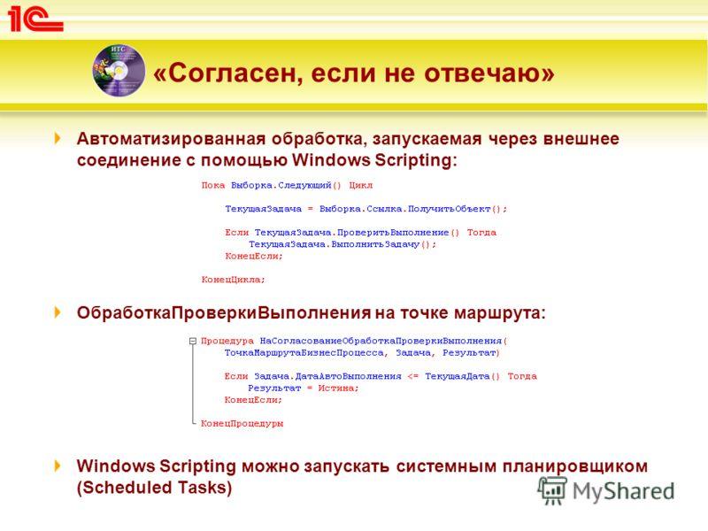 «Согласен, если не отвечаю» Автоматизированная обработка, запускаемая через внешнее соединение с помощью Windows Scripting: ОбработкаПроверкиВыполнения на точке маршрута: Windows Scripting можно запускать системным планировщиком (Scheduled Tasks)