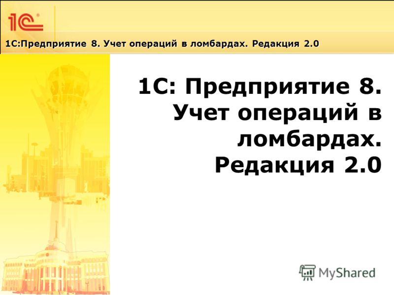 1С-Форум 22 Апреля 2010 1С: Предприятие 8. Учет операций в ломбардах. Редакция 2.0 1С: Предприятие 8. Учет операций в ломбардах. Редакция 2.0 1C:Предприятие 8. Учет операций в ломбардах. Редакция 2.0