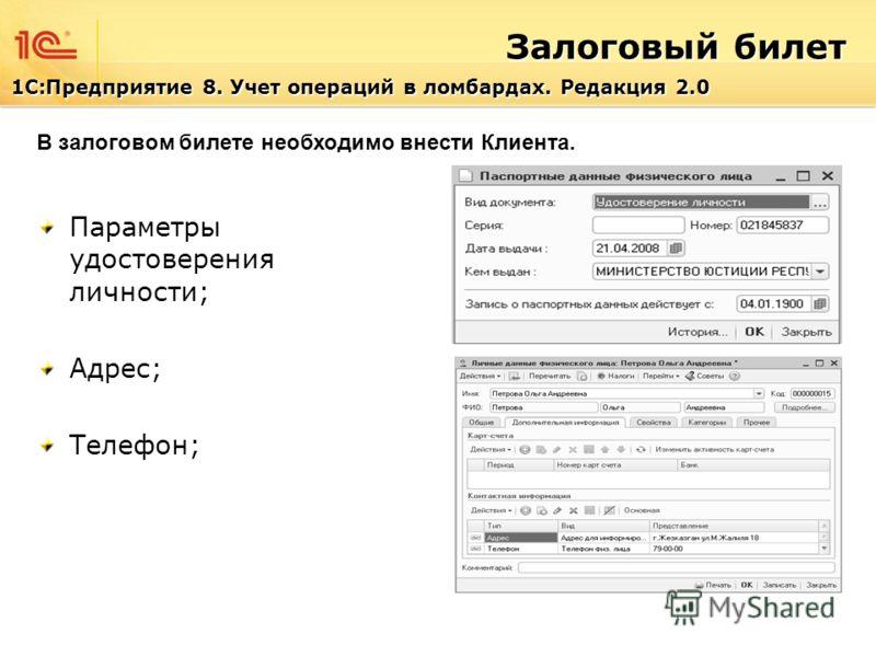 Залоговый билет В залоговом билете необходимо внести Клиента. Параметры удостоверения личности; Адрес;Телефон; 1C:Предприятие 8. Учет операций в ломбардах. Редакция 2.0