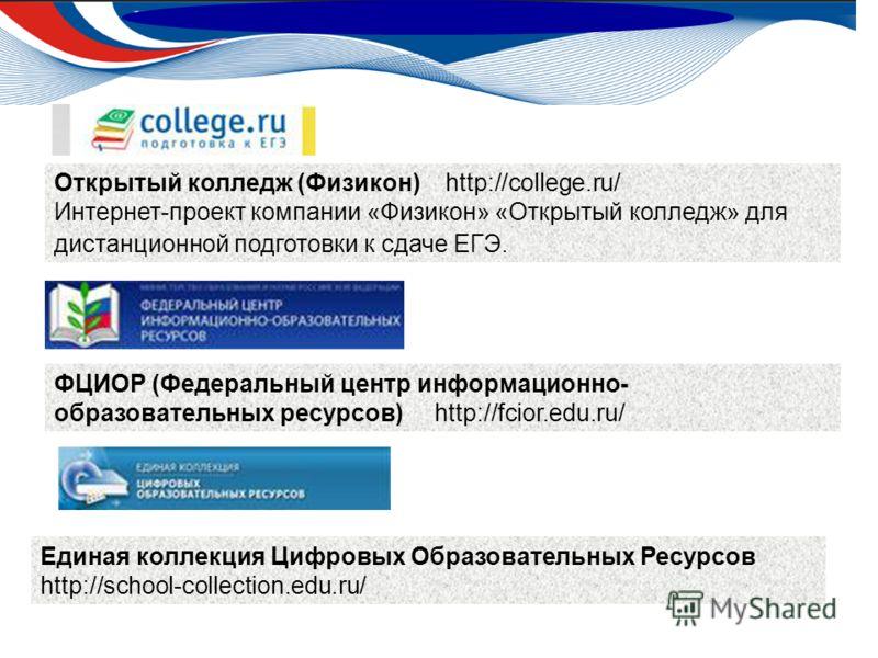 Открытый колледж (Физикон) http://college.ru/ Интернет-проект компании «Физикон» «Открытый колледж» для дистанционной подготовки к сдаче ЕГЭ. ФЦИОР (Федеральный центр информационно- образовательных ресурсов) http://fcior.edu.ru/ Единая коллекция Цифр