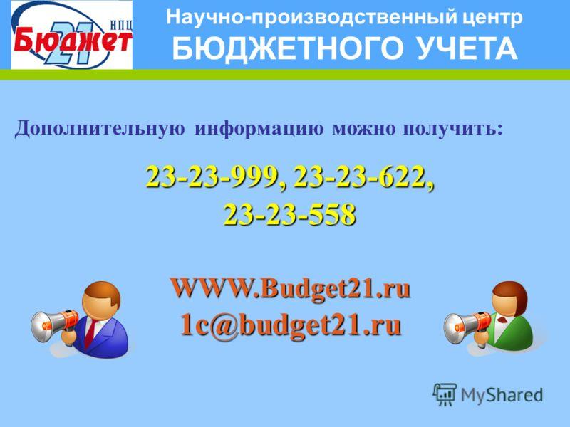 Научно-производственный центр БЮДЖЕТНОГО УЧЕТА Дополнительную информацию можно получить: 23-23-999, 23-23-622, 23-23-558WWW.Budget21.ru1c@budget21.ru
