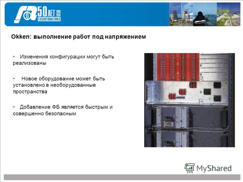 Okken: выполнение работ под напряжением Изменения конфигурации могут быть реализованы Новое оборудование может быть установлено в необорудованные пространства Добавление ФБ является быстрым и совершенно безопасным