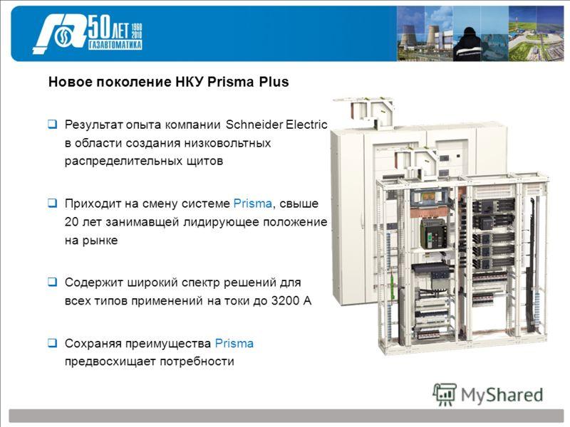 Новое поколение НКУ Prisma Plus Результат опыта компании Schneider Electric в области создания низковольтных распределительных щитов Приходит на смену системе Prisma, свыше 20 лет занимавщей лидирующее положение на рынке Содержит широкий спектр решен