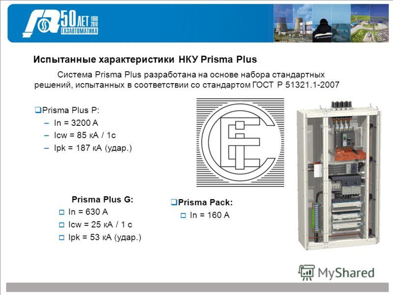 Система Prisma Plus разработана на основе набора стандартных решений, испытанных в соответствии со стандартом ГОСТ Р 51321.1-2007 Prisma Plus P: –In = 3200 A –Icw = 85 кА / 1с –Ipk = 187 кА (удар.) Испытанные характеристики НКУ Prisma Plus Prisma Plu