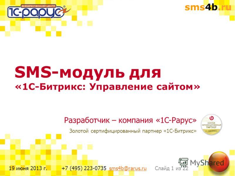 sms4b.ru Слайд 1 из 22+7 (495) 223-0735 sms4b@rarus.rusms4b@rarus.ru19 июня 2013 г. SMS-модуль для «1С-Битрикс: Управление сайтом» Разработчик – компания «1C-Рарус» Золотой сертифицированный партнер «1С-Битрикс»