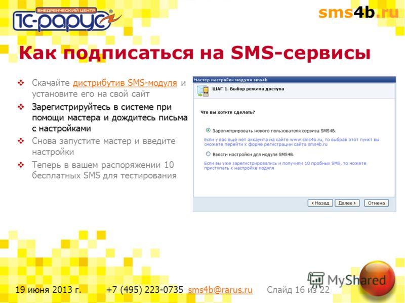 sms4b.ru Слайд 16 из 22+7 (495) 223-0735 sms4b@rarus.rusms4b@rarus.ru19 июня 2013 г. Как подписаться на SMS-сервисы Скачайте дистрибутив SMS-модуля и установите его на свой сайтдистрибутив SMS-модуля Зарегистрируйтесь в системе при помощи мастера и д