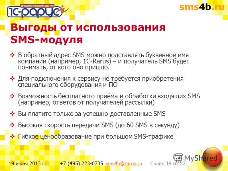 sms4b.ru Слайд 19 из 22+7 (495) 223-0735 sms4b@rarus.rusms4b@rarus.ru19 июня 2013 г. Выгоды от использования SMS-модуля В обратный адрес SMS можно подставлять буквенное имя компании (например, 1С-Rarus) – и получатель SMS будет понимать, от кого оно