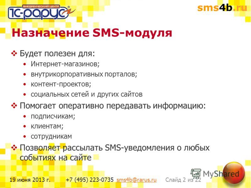 sms4b.ru Слайд 2 из 22+7 (495) 223-0735 sms4b@rarus.rusms4b@rarus.ru19 июня 2013 г. Назначение SMS-модуля Будет полезен для: Интернет-магазинов; внутрикорпоративных порталов; контент-проектов; социальных сетей и других сайтов Помогает оперативно пере